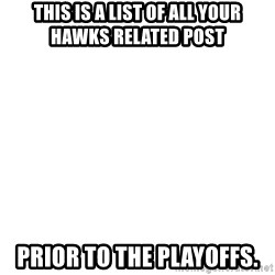 Blank Meme - This is a list of all your Hawks related post prior to the playoffs.