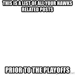 Blank Meme - This is a list of all your Hawks related posts prior to the playoffs