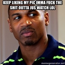 Stevie j - keep liking my pic imma fuck the shit outta jus watch lol