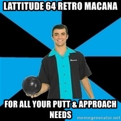 Annoying Bowler Guy  - Lattitude 64 Retro Macana For all your putt & approach needs