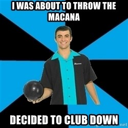 Annoying Bowler Guy  - I was about to throw the Macana Decided to club down