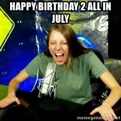 Unfunny/Uninformed Podcast Girl - Happy birthday 2 all in july