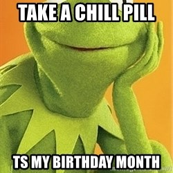 Kermit the frog - take a chill pill  ts my birthday month
