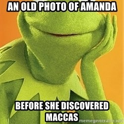 Kermit the frog - AN OLD PHOTO OF AMANDA BEFORE SHE DISCOVERED MACCAS
