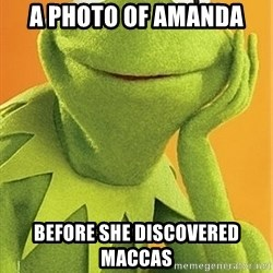 Kermit the frog - A PHOTO OF AMANDA BEFORE SHE DISCOVERED MACCAS