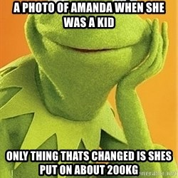 Kermit the frog - A PHOTO OF AMANDA WHEN SHE WAS A KID ONLY THING THATS CHANGED IS SHES PUT ON ABOUT 200KG