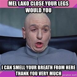 drevil - MEL LAKO CLOSE YOUR LEGS WOULD YOU I CAN SMELL YOUR BREATH FROM HERE THANK YOU VERY MUCH