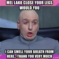 drevil - MEL LAKO CLOSE YOUR LEGS WOULD YOU I CAN SMELL YOUR BREATH FROM HERE... THANK YOU VERY MUCH