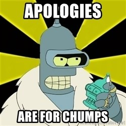 Bender IMHO - apologies  are for chumps