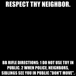 """Blank Black - Respect thy neighbor. BB rifle Directions: 1 Do not use toy in public. 2 When police, neighbors, siblings see you in public """"Don't move""""."""