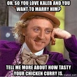 Oh so you're - Oh, so you love Kaleb and you want to marry him? Tell me more about how tasty your chicken curry is.