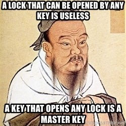 Confucious - A lock that can be opened by any key is useless A key that opens any lock is a master key