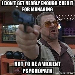 WalterGun - I don't get nearly enough credit for managing not to be a violent psychopath