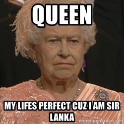 Queen Elizabeth Meme - Queen my lifes perfect cuz i am sir lanka