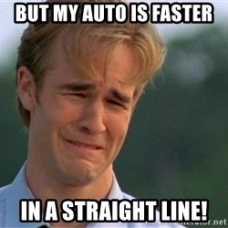 Crying Man - But my auto is faster in a straight line!
