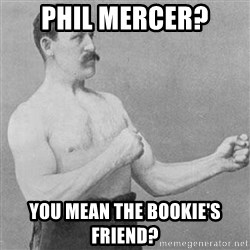 Overly Manly Man, man - Phil Mercer? you mean the bookie's friend?