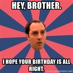 Buster Bluth Arr. - Hey, brother. I hope your birthday is all right.