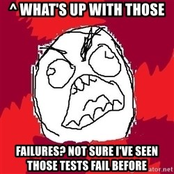 Rage FU - ^ What's up with those  failures? Not sure I've seen those tests fail before