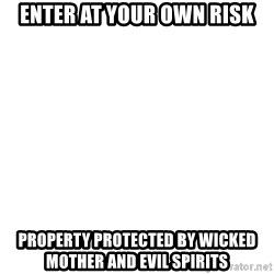 Blank Meme - ENTER AT YOUR OWN RISK PROPERTY PROTECTED BY WICKED MOTHER AND EVIL SPIRITS