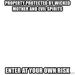 Blank Meme - PROPERTY PROTECTED BY WICKED MOTHER AND EVIL SPIRITS ENTER AT YOUR OWN RISK