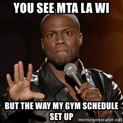 Kevin Hart - you see mta la wi  but the way my gym schedule set up