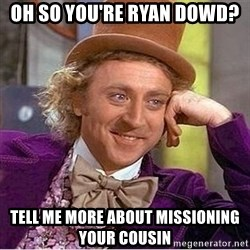 Oh so you're - Oh so you're Ryan Dowd? Tell me more about missioning your cousin