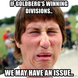 Disgusted Nigel - If Goldberg's winning divisions.. We may have an issue..