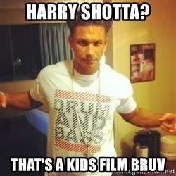 Drum And Bass Guy - Harry Shotta?  That's a kids film bruv