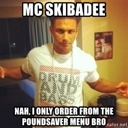 Drum And Bass Guy - MC SKIBADEE Nah, I only order from the poundsaver menu bro