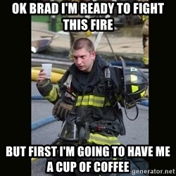 Furious Firefighter - Ok Brad I'm ready to fight this fire But first I'm going to have me a cup of coffee