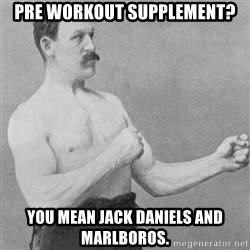 Overly Manly Man, man - Pre workout supplement? You mean Jack Daniels and Marlboros.