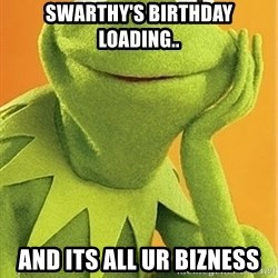 Kermit the frog - Swarthy's birthday loading.. And its all ur bizness