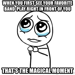pleaseguy  - when you first see your favorite band  play right in front of you  that's the magical moment