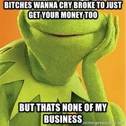 Kermit the frog - BITCHES WANNA CRY BROKE TO JUST GET YOUR MONEY TOO BUT THATS NONE OF MY BUSINESS