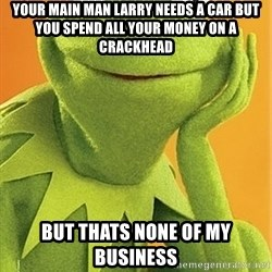 Kermit the frog - YOUR MAIN MAN LARRY NEEDS A CAR BUT YOU SPEND ALL YOUR MONEY ON A CRACKHEAD BUT THATS NONE OF MY BUSINESS