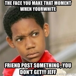 bivaloe - The Face you make That moment when yourwhite friend post something , You don't get!!! Jeff