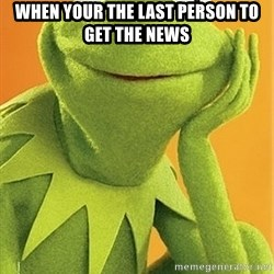 Kermit the frog - When your the last person to get the news