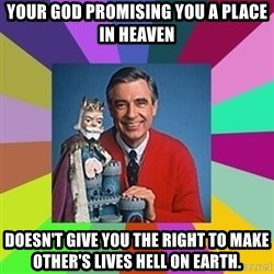 mr rogers  - Your God promising you a place in heaven Doesn't give you the right to make other's lives hell on Earth.