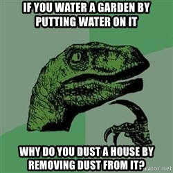 Philosoraptor - if you water a garden by putting water on it why do you dust a house by removing dust from it?