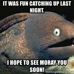Bad Joke Eel v2.0 - It was fun catching up last night. I hope to see moray you soon!