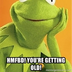 Kermit the frog -  HMFBD! you're getting old!