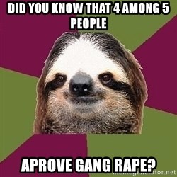 Just-Lazy-Sloth - Did you know that 4 among 5 people aprove gang rape?