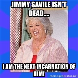 Paula Deen - Jimmy Savile isn't dead.... i am the next incarnation of him!