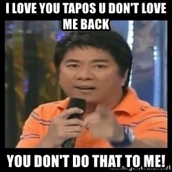 You don't do that to me meme - I love you tapos u don't love me back you don't do that to me!