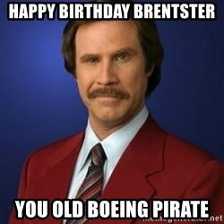 Anchorman Birthday - Happy Birthday Brentster You old Boeing Pirate