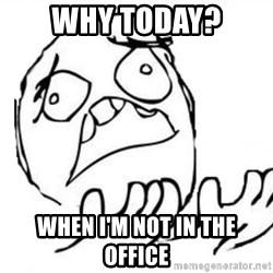 WHY SUFFERING GUY - WHY today? When I'm not in the office