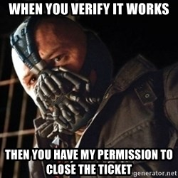 Only then you have my permission to die - when you verify it works then you have my permission to close the ticket