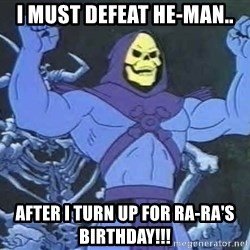 Skeletor - I must defeat He-man.. after I turn up for ra-ra's birthday!!!