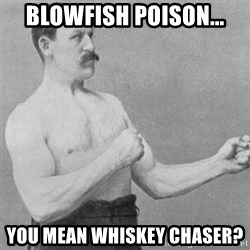 overly manly man - blowfish poison... you mean whiskey chaser?