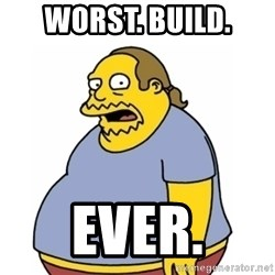 Comic Book Guy Worst Ever - WORST. BUILD. EVER.
